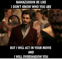 Nawazuddin Siddiqui be like :D: NAWAZUDDIN BE LIKE  I DON'T KNOW WHO YOU ARE  f BHUKKAD  BUT I WILL ACT IN YOUR MOVIE  AND  I WILL OVERSHADOW YOU Nawazuddin Siddiqui be like :D