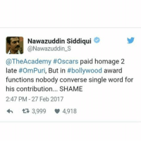 Nawazuddin Siddiqui: Nawazuddin Siddiqui  Nawazuddin s  @TheAcademy #Oscars paid homage 2  late  #Om Puri  But in  #bollywood  award  functions nobody converse single word for  his contribution... SHAME  2:47 PM 27 Feb 2017  3,999 4,918