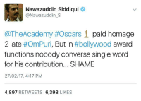 He's not just a good actor!: Nawazuddin Siddiqui  Nawazuddin S  @TheAcademy #Oscars t paid homage  2 late  #OmPuri, But in  #bollywood  award  functions nobody converse single word  for his contribution... SHAME  27/02/17, 4:17 PM  4,897  RETWEETS  6,398  LIKES He's not just a good actor!