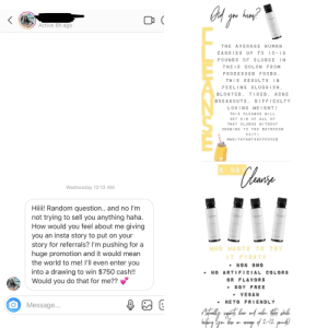 Asking me to promote It Works (Instagram DM message versus story): nay?  (  CLEANS  Active 8h ago  THE AVERAGE HUMAN  CARRIES UP TO  I0-15  POUNDS OF SLUDGE IN  THEIR COLON FROM  PROCESS ED FOODS  THIS  RESULTS  IN  FEELING SLUGGISH  TIRED ACNE  BLOATED,  BREAKOUTS, DIFFICULTY  LOSING WE I GHT!  THIS CLEANSE WILL  GET RID OoF ALL OF  THAT SLUDGE WITHOUT  RUNNING TO THE BATHROOM  24/7  #WHITEPANTSAPPROVED  Clarse  2 DAY  Wednesday 12:13 AM  Hii! Random question.. and no lm  not trying to sell you anything haha.  How would you feel about me giving  you an insta story to put on your  story for referrals? I'm pushing for a  huge promotion and it would mean  the world to me! l'll even enter you  into a drawing to win $750 cash!!  Would you do that for me??  CLEANS  CLEANSE  CLEANS  CLEANS  WHO WANTS TO TRY  IT FIRST?  NON GMO  ARTIFICIA L COLORS  OR FLAVORS  SOY FREE  VEGAN  KETO FRI ENDLY  Message...  afing dgan bo aveange of 2-12 pnd  CZUSE Asking me to promote It Works (Instagram DM message versus story)
