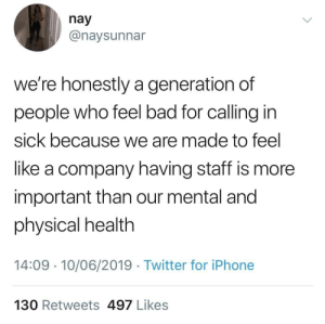 Bad, Iphone, and Twitter: nay  @naysunnar  we're honestly a generation of  people who feel bad for calling in  sick because we are made to feel  like a company having staff is more  important than our mental and  physical health  14:09 10/06/2019 Twitter for iPhone  130 Retweets 497 Likes Get woke.