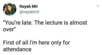 "mir: Nayab Mir  @nayabmi  ""You're late. The lecture is almost  over""  First of all I'm here only for  attendance"