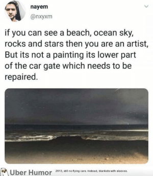 Cars, Tumblr, and Uber: nayem  @nxyxm  if you can see a beach, ocean sky,  rocks and stars then you are an artist,  But its not a painting its lower part  of the car gate which needs to be  repaired.  Uber Humor  2013, still no flying cars. Instead, blankets with sleeves. failnation:  What na amazing view