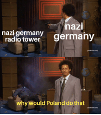 Radio, Germany, and Poland: nazi germany  radio tower  nazi  germany  [adultswim.com]  why would Poland do that  [adultswim.com] Poland starting ww2 (1939)