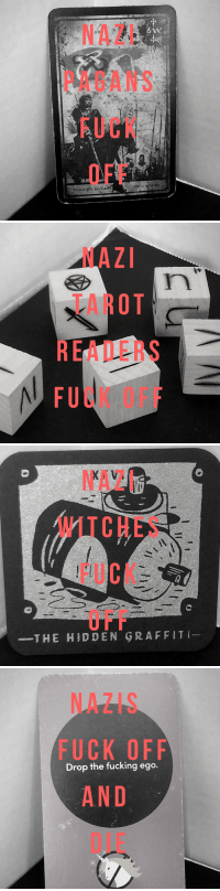 """Fucking, Mood, and Tumblr: NAZI  PAGANS  FUCK  OFF   ITRF  ZOEO  ARD  NAA  EU   NAZI  WITCHES  FUCK  O FF  THE HIDDEN GRAFFIT   NAZIS  FUCK OFF  AND  DIE  Drop the fucking ego. <p><a href=""""https://scuffed-tarot.tumblr.com/post/165555181081/permanent-mood-nazi-pagans-fuck-off-nazi-tarot"""" class=""""tumblr_blog"""">scuffed-tarot</a>:</p>  <blockquote><h2><i>Permanent mood</i></h2><h2>Nazi pagans - <i>fuck off!<br/></i>Nazi tarot readers - <i>fuck off!<br/></i>Nazi witches - <i>fuck off!</i><br/>Nazis - <i>fuck off and die!!!!!!</i></h2><h2>Your kind have no place in the communities, nor in civilization, nor in sharing my oxygen, you nazi, fascist, white supremacist scum.</h2></blockquote>"""