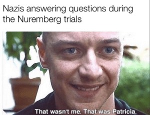 Some other psycho apparently: Nazis answering questions during  the Nuremberg trials  That wasn't me. That was Patricia. Some other psycho apparently