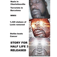 "Barcelona, Dank, and Life: Nazis in  Charlottesville  Terrorists in  Barcelona  i slp  lee  1,320 statues of  Lenin removed  郄  task  Stefán beats  Cancer  real shit9  STORY FORr  HALF LIFE 3  RELEASED <p>You serious 🅱️? via /r/dank_meme <a href=""http://ift.tt/2gf3kJk"">http://ift.tt/2gf3kJk</a></p>"