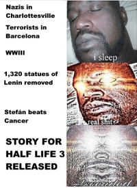"<p>Invest in Half Life 3 memes NOW via /r/MemeEconomy <a href=""http://ift.tt/2vvl8Cb"">http://ift.tt/2vvl8Cb</a></p>: Nazis in  Charlottesville  Terrorists in  Barcelona  WWII  i sleep  1,320 statues of  Lenin removed  Stefán beats  Canceir  realshit  STORY FOR  HALF LIFE 3  RELEASED  cits <p>Invest in Half Life 3 memes NOW via /r/MemeEconomy <a href=""http://ift.tt/2vvl8Cb"">http://ift.tt/2vvl8Cb</a></p>"