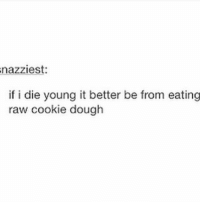 Birthday, Friends, and Memes: nazziest:  if i die young it better be from eating  raw cookie dough I took the day off today cus it's my moms birthday and I thought she'd want to do something but instead she went out with friends and now I'm just sitting at home lookin like a fool