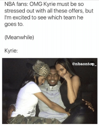 LMAOOO😂😂😂 Kyrie look high af 😂😂😂: NBA fans: OMG Kyrie must be so  stressed out with all these offers, but  I'm excited to see which team he  goes to.  (Meanwhile)  Kyrie:  @nbaontop LMAOOO😂😂😂 Kyrie look high af 😂😂😂