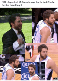 Josh: NBA player Josh McRoberts says that he isn't Charlie  Day but I don't buy it
