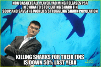 Memes, Yao Ming, and Shark: NBABASKETBALLPLAYER YAOMING RELEASES PSA  IIN CHINATOSTOPEATING SHARK FIN  SOUPAND SAVETHE WORLDSSTRUGGLINGSHARK POPULATION  KILLING SHARKS OR THEIR FINS  IS DOWN 50% LAST YEAR  AREO Good guy Yao Ming