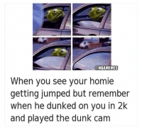 I'm weak 😂😂 NoChill: @NBAMEMES  When you see your homie  getting jumped but remember  when he dunked on you in 2k  and played the dunk cam I'm weak 😂😂 NoChill