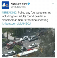 Memes, New York, and Police: NBC New York  @NBCNew York  NEW YORK  #BREAKING: Police say four people shot  including two adults found dead in a  classroom in San Bernardino shooting  4.nbcny.com/MU14SCJ BREAKING: Police say four people shot, including two adults found dead in a classroom in SanBernardino Elementary School. Updates coming soon