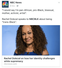 """News, Rachel Dolezal, and Tumblr: NBC News  NBC NEWS  5 hrs .  """"I would say I'm pan-African, pro-Black, bisexual,  mother, activist, artist""""  Rachel Dolezal speaks to NBCBLK about being  """"trans-Black""""  Rachel Dolezal on how her identity challenges  white supremacy  nbcnews.com <p><a href=""""http://feminismisahatemovement.tumblr.com/post/159055137728/zodiacbaby-her-forehead-challenges-my"""" class=""""tumblr_blog"""">feminismisahatemovement</a>:</p>  <blockquote><p><a href=""""http://zodiacbaby.tumblr.com/post/158932453245"""" class=""""tumblr_blog"""">zodiacbaby</a>:</p> <blockquote><p>Her forehead challenges my understanding of the human body</p></blockquote> <figure class=""""tmblr-full"""" data-orig-height=""""432"""" data-orig-width=""""475""""><img src=""""https://78.media.tumblr.com/17319924f760d69be351e5b77a9f8558/tumblr_inline_onpfqbb8MT1r3uhnd_540.jpg"""" data-orig-height=""""432"""" data-orig-width=""""475""""/></figure></blockquote>  <p>&ldquo;Pan-black&rdquo; I&rsquo;m screaming.</p>"""