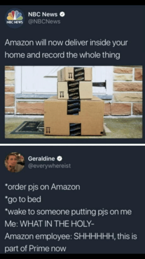 "Amazon, News, and Home: NBC News  NBC NEWS @NBCNews  Amazon will now deliver inside your  home and record the whole thing  Geraldine  @everywhereist  order pis on Amazon  ""go to bed  wake on me  Me: WHAT IN THE HOLY  Amazon employee: SHHHHHH, this is  part of Prime now  to someone putting pis This is part of Prime now."