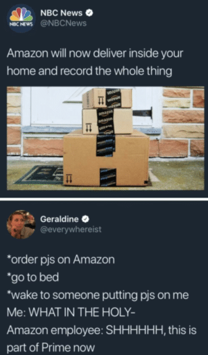 Amazon, News, and Home: NBC News  NBC NEWS@NBCNews  Amazon will now deliver inside your  home and record the whole thing  LZon  amazon  amazon  Geraldine  @everywhereist  *order pis on Amazon  *go to bed  wake to someone putting pis on me  Me:WHAT IN THE HOLY-  Amazon employee: SHHHHHH, this is  part of Prime now It's not delivery, its digiorno