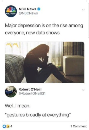 Dank, Memes, and News: NBC News  NBC NEWS@NBCNews  Major depression is on the rise among  everyone, new data shows  Robert O'Neill  @RobertONeill31  Well. I mean  *gestures broadly at everything*  4  1 Comment  ert meirl by Blazingfire17 MORE MEMES