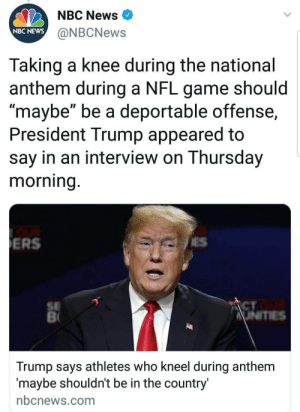 "thecringeandwincefactory:  tranarchist:  Deported to where? : NBC News  NBC NEWS  @NBCNews  Taking a knee during the national  anthem during a NFL game should  maybe"" be a deportable offense,  President Trump appeared to  say in an interview on Thursday  morning  ERS  SE  CT  Trump says athletes who kneel during anthem  maybe shouldnt be in the country  nbcnews.com thecringeandwincefactory:  tranarchist:  Deported to where?"