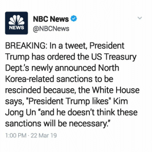 """#BREAKING  Don't think Trump's narcissism can affect his decision making? Case in point right here. Kim Jong Un has kissed Trump's a** so now he  doesn't think they should be punished. This is insane. -mk: NBC News  @NBCNew:s  NEWS  BREAKING: In a tweet, President  Trump has ordered the US Treasury  Dept's newly announced North  Korea-related sanctions to be  rescinded because, the White House  says, """"President Trump likes"""" Kinm  Jong Un """"and he doesn't think these  sanctions will be necessary:""""  1:00 PM 22 Mar 19 #BREAKING  Don't think Trump's narcissism can affect his decision making? Case in point right here. Kim Jong Un has kissed Trump's a** so now he  doesn't think they should be punished. This is insane. -mk"""
