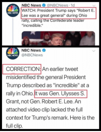 "Memes, News, and Nbc News: NBC News@NBCNews 1d  WATCH: President Trump says ""Robert E.  Lee was a great general"" during Ohio  rally, calling the Confederate leader  ""incredible.""  NBC NEwS  NBC News  NBC NEWS  @NBCNews  CORRECTION: An earlier tweet  misidentified the general President  Trump described as ""incredible"" at a  rally in Ohio.lt was Gen. Ulysses S  Grant, not Gen. Robert E. Lee. An  attached video clip lacked the full  context for Trump's remark. Here is the  full clip (GC)"