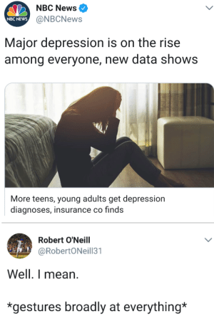 News, Tumblr, and Blog: NBC News ^  @NBCNews  NBC NEWS  Major depression is on the rise  among everyone, new data shows  More teens, young adults get depression  diagnoses, insurance co finds  Robert O'Neill  @RobertONeill31  Well. I mean.  *gestures broadly at everything* whitepeopletwitter:This basically sums it up