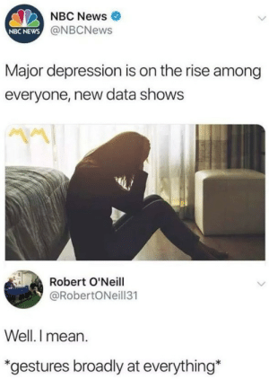 "News, Depression, and Mean: NBC News  @NBCNews  NBC NEWS  Major depression is on the rise among  everyone, new data shows  ""V  Robert O'Neill  @RobertONeill31  Well. I mean  *gestures broadly at everything*"