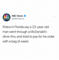 Florida Man, McDonalds, and News: NBC News  @NBCNews  NBC NEWS  Police in Florida say a 23-year-old  man went through a McDonalds  drive-thru and tried to pay for his order  with a bag of weed. Florida Man back at it...😳😩 @NBCNews https://t.co/XmbbLqCYI7