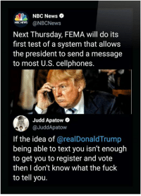 News, Fuck, and Nbc News: NBC News  NBCNEWS@NBCNews  Next Thursday, FEMA will do its  first test of a system that allows  the president to send a message  to most U.S. cellphones.  Judd Apatow  @JuddApatow  If the idea of @realDonaldTrump  being able to text you isn't enough  to get you to register and vote  then I don't know what the fuck  to tell you