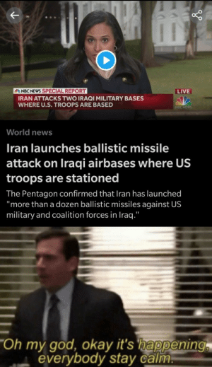 "All right boys get ready: NBC NEWS SPECIAL REPORT  LIVE  IRAN ATTACKS TWO IRAQI MILITARY BASES  WHERE U.S. TROOPS ARE BASED  NBC NEWS  World news  Iran launches ballistic missile  attack on Iraqi airbases where US  troops are stationed  The Pentagon confirmed that Iran has launched  ""more than a dozen ballistic missiles against US  military and coalition forces in Iraq.""  ""Oh my god, okay it's happening  everybody stay calm. All right boys get ready"