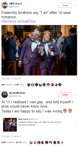 """Fraternity, Love, and Tumblr: NBC Out  @NBCOUT  NBC ut  Follow  Fraternity brothers say """"l do"""" after 10-year  romance  nbcnews.to/2uaEiQx  10:00 AM-11 Jul 2017  泷@dAS⑨@ Deb  825 Retweets 3,187 Likes   RustinBrother  @HarrisonGuy  Follow  At 13 I realized I was gay.. and told myself l  prob would never know love  Today I am happy to say I was wrong  NBC Out @NBCOUT  Fraternity brothers say """"i do"""" after 10-year romance  nbcnews.to/2uaEiQx  10:22 AM-11 Jul 2017  8,587 Retweets 33,115 LikesRO lagonegirl:    Congratulations!!!!Giving black gay boys some hope out here. Representation Matters!!! Support #LGBTQ #BlackGays"""