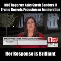 "Memes, News, and White House: NBC Reporter Asks Sarah Sanders If  Trump Regrets Focusing on Immigration  SARAH HUCKABEE SANDERS WHITE HOUSE PRESS SECRETARY  DSENATE  MICHIGAN  REPUBLICAN  CONTROL  NBC NEWS  LIVE  Her Response is Brilliant ""The President is going to focus problems this country has, and he's going to continue to do that... We have to secure our borders. We have to know who is coming in, why they're coming, and what they're going to do when they get here... We support MERIT based immigration... That's not something the President has ever been shy about."""