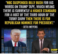 "bush: ""NBC SUSPENDED BILLY BUSH FIR HIS  WORDS ON TRUMP TAPE, WHICH MEANS  THERE IS CURRENTLY A HIGHER STANDARD  FOR A HOST OF THE THIRD HOUR OF THE  TODAY SHOW THEN THERE IS FOR  REPUBLICAN NOMINEE FOR PRESIDENT  SETH MEYERS  DUMP  TRUMP"