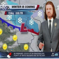 I could easily imagine Sean Bean being a weatherman😂😂: NBC26 WINTER IS COMING  Friday 8:00 PM  BE PREPARED, STOCK UP ON DRAGONGLASS.  PLENTY OF WHITE WALKERS ARE ON THE WAY.  6.25 I could easily imagine Sean Bean being a weatherman😂😂