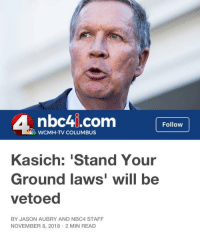 Nbc4I: nbc4i.com  Follow  WCMH-TV COLUMBUS  Kasich: 'Stand Your  Ground laws' will be  vetoed  BY JASON AUBRY AND NBC4 STAFF  NOVEMBER 8, 2018 2 MIN READ