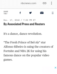 "Alfonso Ribeiro, Fresh, and Fresh Prince of Bel-Air: nbcnews.com  G  SHARE  THIS-  Dec. 17, 2018 / 7:03 PM ET  By Associated Press and Reuters  It's a dance, dance revolution.  ""The Fresh Prince of Bel-Air"" star  Alfonso Ribeiro is suing the creators of  Fortnite and NBA 2K for using his  famous dance on the popular video  games."