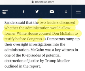 Huh, White House, and House: nbcnews.com  SHARE  THIS  Sanders said that the two leaders discussed  whether the administration would allow  former White House counsel Don McGahn to  testify before Congress as Democrats ramp up  their oversight investigations into the  administration. McGahn was a key witness in  one of the 10 episodes of potential  obstruction of justice by Trump Mueller  outlined in the report. Trump needs Putin's blessing with who can testify before Congress huh.