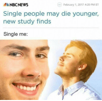 Nbcnews, Single, and 4 20: NBCNEWS  Single people may die younger,  new study finds  Single me:  .)February 1, 2017 4:20 PM ET