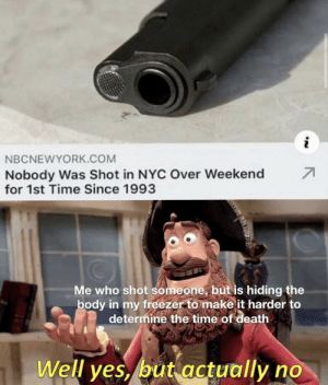 True story: NBCNEWYORK.COM  71  Nobody Was Shot in NYC Over Weekend  for 1st Time Since 1993  Me who shot someone, but is hiding the  body in my freezer to make it harder to  determine the time of death  Well yes, but actually no True story