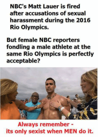 matt lauer: NBC's Matt Lauer is fired  after accusations of sexual  harassment during the 2016  Rio Olympics.  But female NBC reporters  fondling a male athlete at the  same io olympics is perfectiy  acceptable?  Always remember -  its only sexist when MEN do it.