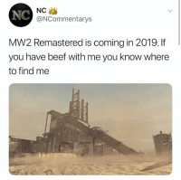 SOMEONE TELL ME IF IT GOT CONFIRMED?: NC  NC  @NCommentarys  MW2 Remastered is coming in 2019. If  you have beef with me you know where  to find me SOMEONE TELL ME IF IT GOT CONFIRMED?