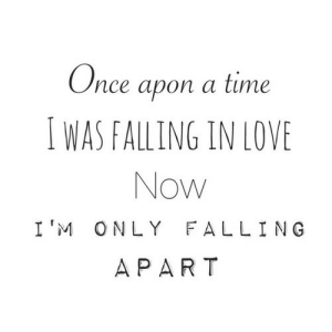 Life, Love, and Quotes: nce apon a time  I WAS FALLING IN LOVE  Now  I'M ONLY FALLING  A PAR T Now Im only falling apart  Follow for more relatable love and life quotes!