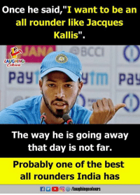 "Best, India, and Indianpeoplefacebook: nce he said,""I want to be an  all rounder like Jacques  Kallis"".  BCC  LAUGHINOG  pay  ytm pa  The way he is going away  that day is not far.  Probably one of the best  all rounders India has  R M。回智/laughingcolours"