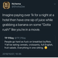 """I go hard af on buffets I dont care what anybody thinks: Nchema  @ShottaZee  Imagine paying over 1k for a night at a  hotel then have one sip of juice while  grabbing a banana on some """"Gotta  rush!"""" like you're in a movie.  TP Pillay @TP_Pillay  People go hard as fuck on breakfast buffets.  Y'all be eating cereals, croissants, full English,  fruit salads. Everything in one sitting.  2018/10/07, 10:35 I go hard af on buffets I dont care what anybody thinks"""