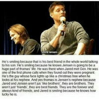 "spn Supernatural spnfamily jaredpadalecki jensenackles mishacollins sam dean winchesters castiel destiel fandom ship otp: ncle Jensen  He's smiling because that is his best friend in the whole world talking  to his son. He's smiling because he knows Jensen is going to be a  huge part of thomas' life. He was there when Jared met Gen. He was  one of the first phone calls when they found out they were pregnant.  He's the guy whose face lights up like a christmas tree when he  looks at his nephew. And yes thomas is Jensen's nephew because  Jared and Jensen aren't jus ""like brothers, they are brothers. They  aren't just friends', they are best friends. They are the foreverand  alvays kind of friends, and Jared is smiling because he knows how  lucky he is. spn Supernatural spnfamily jaredpadalecki jensenackles mishacollins sam dean winchesters castiel destiel fandom ship otp"