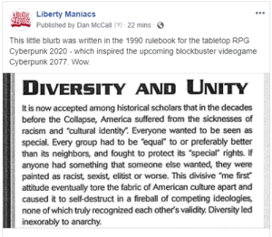 """America, Blockbuster, and Racism: ncLiberty Maniacs  MSUSPublished by Dan McCall [?] - 22 mins  This little blurb was written in the 1990 rulebook for the tabletop RPG  Cyberpunk 2020 - Which inspired the upcoming blockbuster videogame  Cyberpunk 2077. Wow.  UNITY  DIVERSITY AND  It is now accepted among historical scholars that in the decades  before the Collapse, America suffered from the sicknesses of  racism and """"cultural identity. Everyone wanted to be seen as  special. Every group had to be """"equal"""" to or preferably better  than its neighbors, and fought to protect its """"special"""" rights. If  anyone had something that someone else wanted, they were  painted as racist, sexist, elitist or worse. This divisive """"me first  attitude eventually tore the fabric of American culture apart and  caused it to self-destruct in a fireball of competing ideologies,  none of which truly recognized each other's validity. Diversity led  inexorably to anarchy Cyberpunk 2020. Pretty prophetic game."""