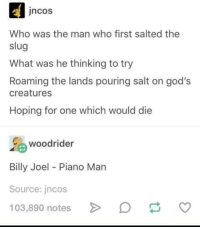 Pouring Salt: ncos  Who was the man who first salted the  slug  What was he thinking to try  Roaming the lands pouring salt on god's  creatures  Hoping for one which would die  woodrider  Billy Joel - Piano Man  Source: jncos  103,890 notes  v