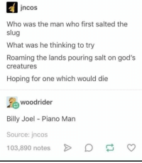 Pouring Salt: ncos  Who was the man who first salted the  slug  What was he thinking to try  Roaming the lands pouring salt on god's  creatures  Hoping for one which would die  %, woodrider  Billy Joel Piano Man  Source: jncos  103,890 notes >