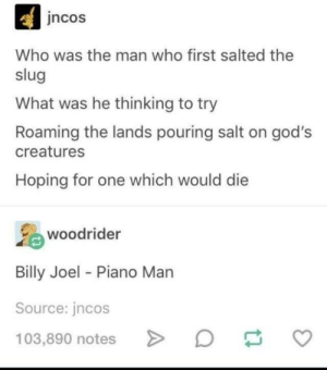 whoooo was the man who first salted the slug: ncos  Who was the man who first salted the  slug  What was he thinking to try  Roaming the lands pouring salt on god's  creatures  Hoping for one which would die  woodrider  Billy Joel Piano Marn  Source: jncos  103,890 notes whoooo was the man who first salted the slug