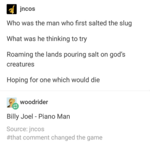 Salt the slugs: ncos  Who was the man who first salted the slug  What was he thinking to try  Roaming the lands pouring salt on god's  creatures  Hoping for one which would die  woodrider  Billy Joel - Piano Man  Source: jncos  #that comment changed the game Salt the slugs
